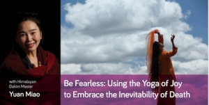 An Experimental Workshop with Teacher Miao - Be Fearless: Using the Yoga of Joy to Embrace the Inevitability of Death